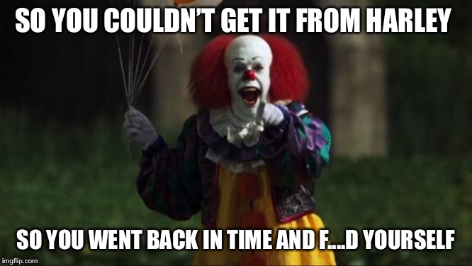 Pennywise | SO YOU COULDN'T GET IT FROM HARLEY SO YOU WENT BACK IN TIME AND F....D YOURSELF | image tagged in pennywise | made w/ Imgflip meme maker