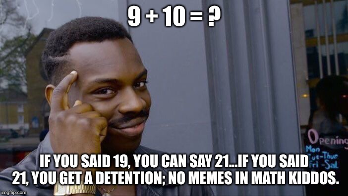 Pop Quiz | 9 + 10 = ? IF YOU SAID 19, YOU CAN SAY 21...IF YOU SAID 21, YOU GET A DETENTION; NO MEMES IN MATH KIDDOS. | image tagged in memes,roll safe think about it,fun,repost | made w/ Imgflip meme maker