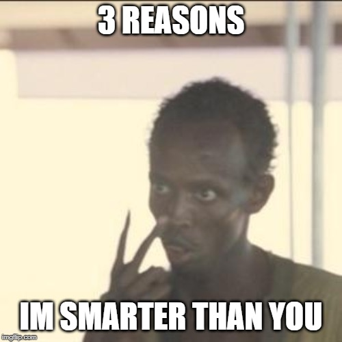Look At Me | 3 REASONS IM SMARTER THAN YOU | image tagged in memes,look at me | made w/ Imgflip meme maker