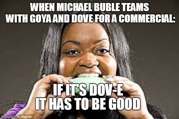 Soap commercial gone wrong | WHEN MICHAEL BUBLE TEAMS WITH GOYA AND DOVE FOR A COMMERCIAL: IF IT'S DOV-E IT HAS TO BE GOOD | image tagged in soap,delicious,commercials | made w/ Imgflip meme maker