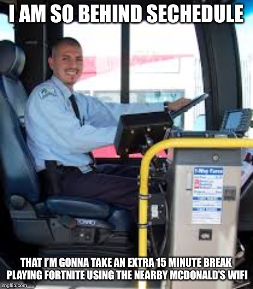 BUS DRIVER |  I AM SO BEHIND SECHEDULE; THAT I'M GONNA TAKE AN EXTRA 15 MINUTE BREAK PLAYING FORTNITE USING THE NEARBY MCDONALD'S WIFI | image tagged in bus driver | made w/ Imgflip meme maker