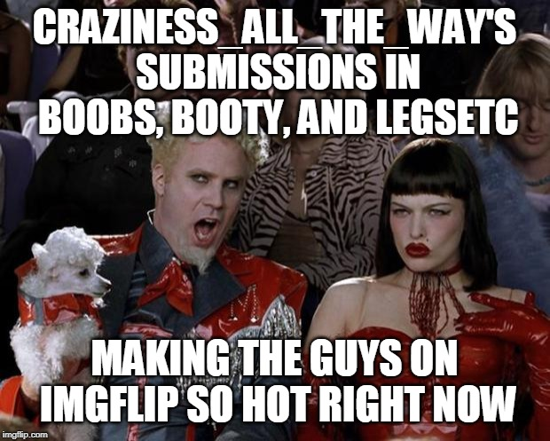 Coming to a Stream Near You (̶◉͛‿◉̶) |  CRAZINESS_ALL_THE_WAY'S SUBMISSIONS IN BOOBS, BOOTY, AND LEGSETC; MAKING THE GUYS ON IMGFLIP SO HOT RIGHT NOW | image tagged in memes,mugatu so hot right now,boobs,booty,craziness_all_the_way,streams | made w/ Imgflip meme maker