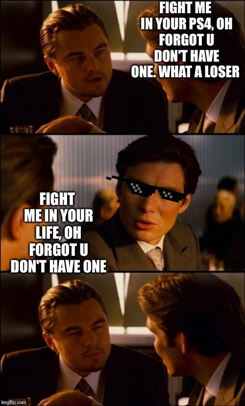 Conversation | FIGHT ME IN YOUR PS4, OH FORGOT U DON'T HAVE ONE. WHAT A LOSER FIGHT ME IN YOUR LIFE, OH FORGOT U DON'T HAVE ONE | image tagged in conversation | made w/ Imgflip meme maker