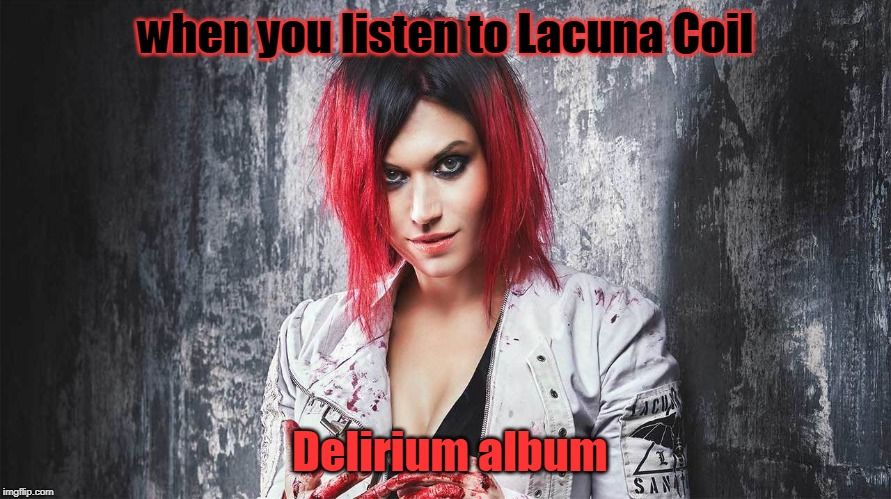 when you listen to Lacuna Coil; Delirium album | image tagged in lacuna coil | made w/ Imgflip meme maker