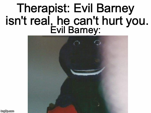 *Childhood Trauma Intensifies* | Therapist: Evil Barney isn't real, he can't hurt you. Evil Barney: | image tagged in memes,funny,dank memes,barney,therapist | made w/ Imgflip meme maker