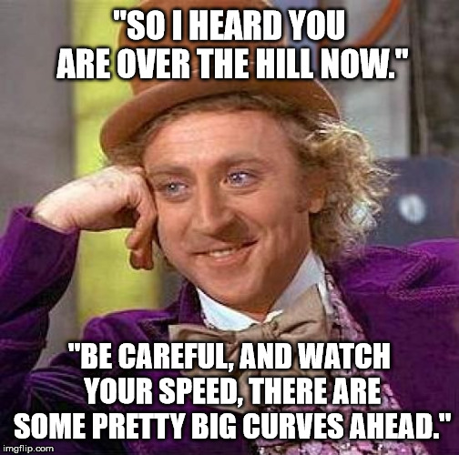 "Wonka Wishes | ""SO I HEARD YOU ARE OVER THE HILL NOW."" ""BE CAREFUL, AND WATCH YOUR SPEED, THERE ARE SOME PRETTY BIG CURVES AHEAD."" 