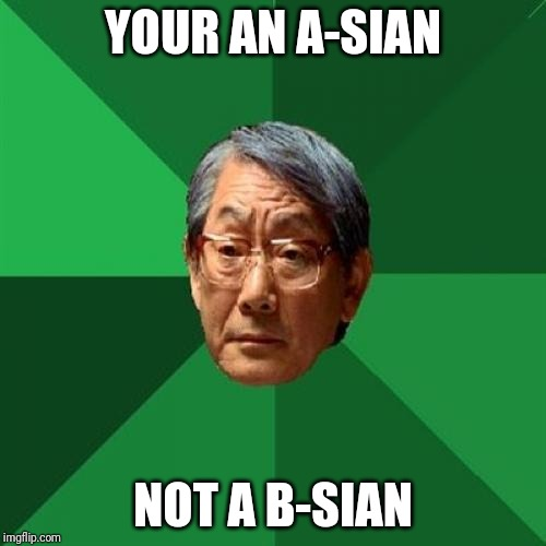 High Expectations Asian Father |  YOUR AN A-SIAN; NOT A B-SIAN | image tagged in memes,high expectations asian father | made w/ Imgflip meme maker