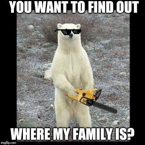 Chainsaw Bear |  YOU WANT TO FIND OUT; WHERE MY FAMILY IS? | image tagged in memes,chainsaw bear | made w/ Imgflip meme maker