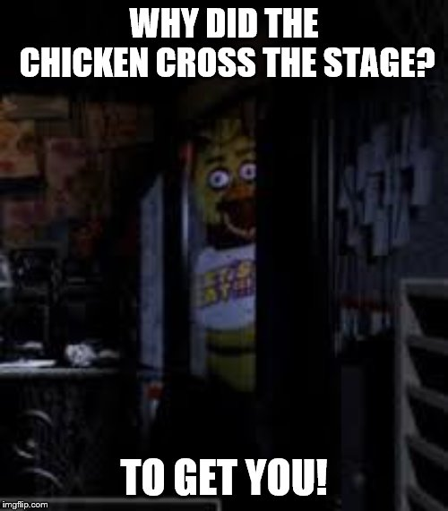 Chica Looking In Window FNAF | WHY DID THE CHICKEN CROSS THE STAGE? TO GET YOU! | image tagged in chica looking in window fnaf | made w/ Imgflip meme maker