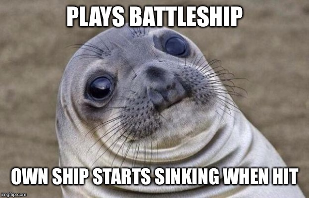 Awkward Moment Sealion Meme | PLAYS BATTLESHIP OWN SHIP STARTS SINKING WHEN HIT | image tagged in memes,awkward moment sealion | made w/ Imgflip meme maker