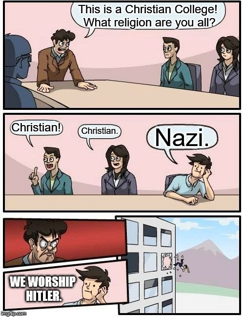 Christian College Application | This is a Christian College! What religion are you all? Christian! Christian. Nazi. WE WORSHIP HITLER. | image tagged in memes,boardroom meeting suggestion,funny,religion,hitler,christian | made w/ Imgflip meme maker