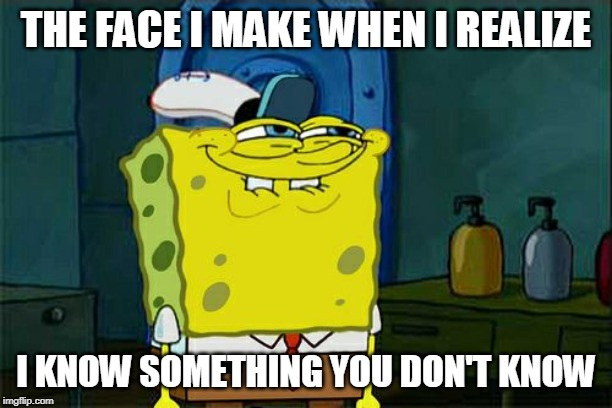 I Know Something | THE FACE I MAKE WHEN I REALIZE I KNOW SOMETHING YOU DON'T KNOW | image tagged in memes,dont you squidward | made w/ Imgflip meme maker