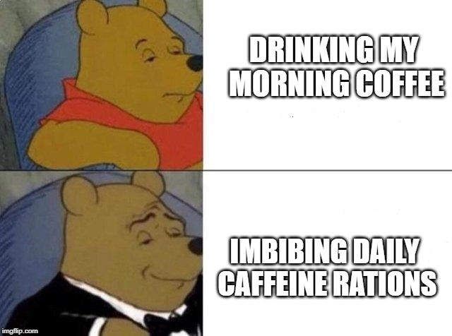 Tuxedo Winnie The Pooh |  DRINKING MY MORNING COFFEE; IMBIBING DAILY CAFFEINE RATIONS | image tagged in tuxedo winnie the pooh | made w/ Imgflip meme maker