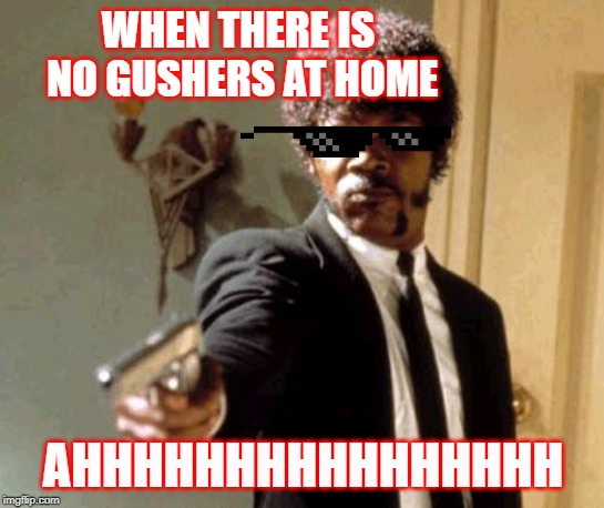 Say That Again I Dare You |  WHEN THERE IS NO GUSHERS AT HOME; AHHHHHHHHHHHHHHHH | image tagged in memes,say that again i dare you | made w/ Imgflip meme maker