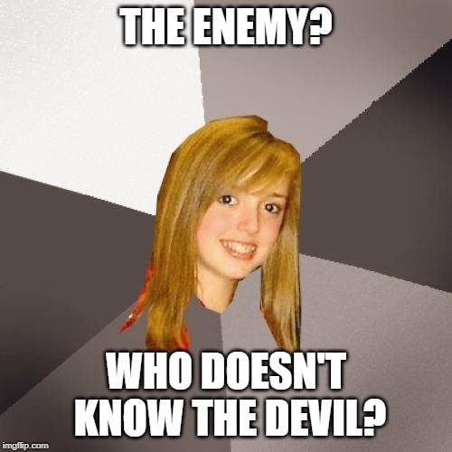Musically Oblivious 8th Grader | THE ENEMY? WHO DOESN'T KNOW THE DEVIL? | image tagged in memes,musically oblivious 8th grader | made w/ Imgflip meme maker