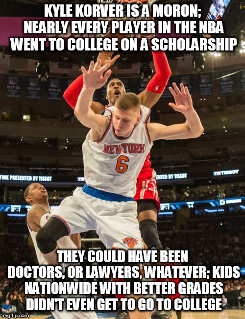 nba | KYLE KORVER IS A MORON; NEARLY EVERY PLAYER IN THE NBA WENT TO COLLEGE ON A SCHOLARSHIP THEY COULD HAVE BEEN DOCTORS, OR LAWYERS, WHATEVER;  | image tagged in nba | made w/ Imgflip meme maker