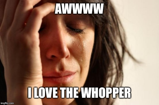 First World Problems Meme | AWWWW I LOVE THE WHOPPER | image tagged in memes,first world problems | made w/ Imgflip meme maker