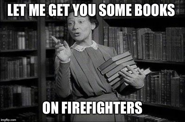 Wealthy Librarian | LET ME GET YOU SOME BOOKS ON FIREFIGHTERS | image tagged in wealthy librarian | made w/ Imgflip meme maker