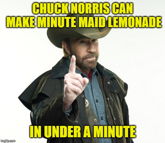 When life gives you lemons... | CHUCK NORRIS CAN MAKE MINUTE MAID LEMONADE IN UNDER A MINUTE | image tagged in memes,chuck norris finger,chuck norris,funny,lemonade,when life gives you lemons | made w/ Imgflip meme maker