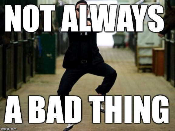 Psy Horse Dance Meme | NOT ALWAYS A BAD THING | image tagged in memes,psy horse dance | made w/ Imgflip meme maker
