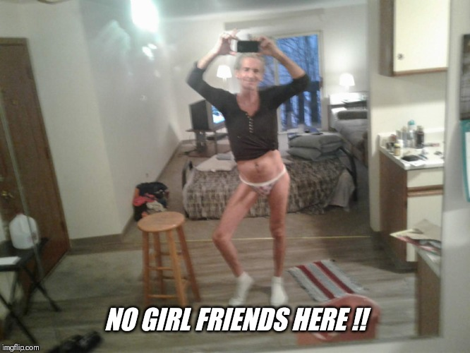 NO GIRL FRIENDS HERE !! | made w/ Imgflip meme maker