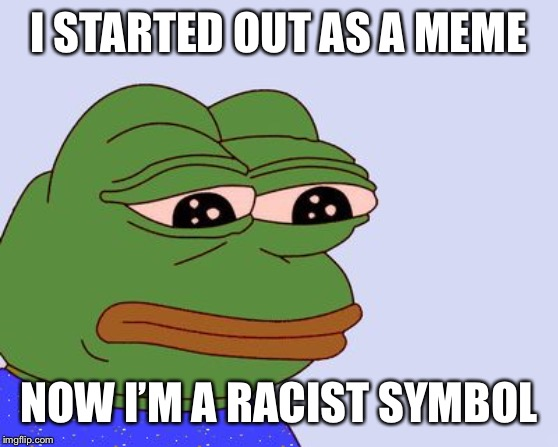 Pepe the Frog | I STARTED OUT AS A MEME NOW I'M A RACIST SYMBOL | image tagged in pepe the frog | made w/ Imgflip meme maker