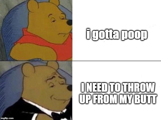 Tuxedo winnie the pooh | i gotta poop I NEED TO THROW UP FROM MY BUTT | image tagged in tuxedo winnie the pooh | made w/ Imgflip meme maker