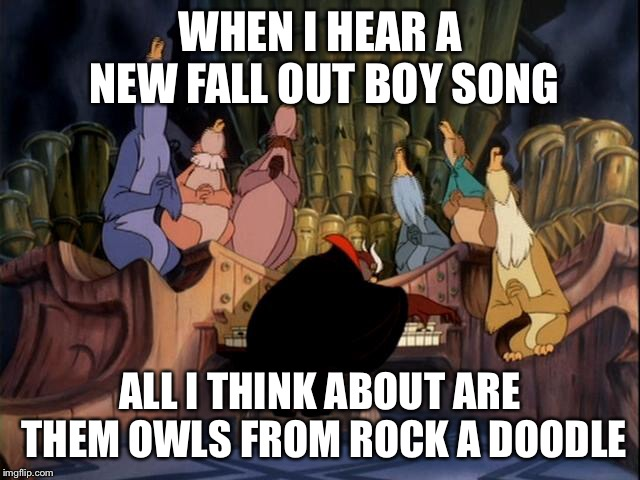 WHEN I HEAR A NEW FALL OUT BOY SONG ALL I THINK ABOUT ARE THEM OWLS FROM ROCK A DOODLE | image tagged in funny,fall out boy,music,90s,funny memes | made w/ Imgflip meme maker