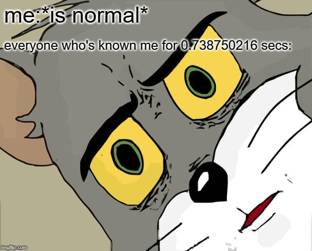 Unsettled Tom Meme | me:*is normal* everyone who's known me for 0.738750216 secs: | image tagged in memes,unsettled tom | made w/ Imgflip meme maker