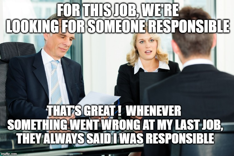 job interview | FOR THIS JOB, WE'RE LOOKING FOR SOMEONE RESPONSIBLE THAT'S GREAT !  WHENEVER SOMETHING WENT WRONG AT MY LAST JOB, THEY ALWAYS SAID I WAS RES | image tagged in job interview | made w/ Imgflip meme maker