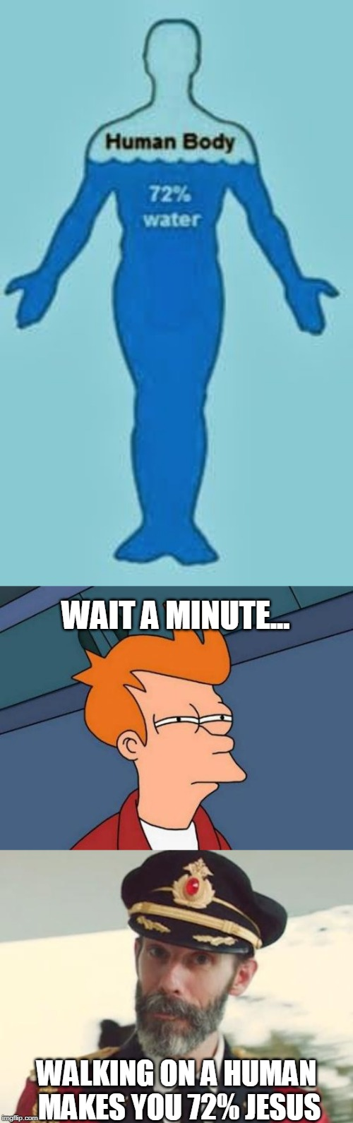 WE CAN ALL BE 72% JESUS TOGETHER!!! | WAIT A MINUTE... WALKING ON A HUMAN MAKES YOU 72% JESUS | image tagged in memes,futurama fry,captain obvious,walking on a human,humans are 72 percent water | made w/ Imgflip meme maker