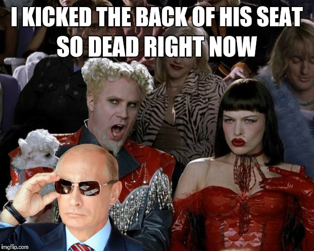 Putin Pops Up | I KICKED THE BACK OF HIS SEAT SO DEAD RIGHT NOW | image tagged in memes,mugatu so hot right now | made w/ Imgflip meme maker