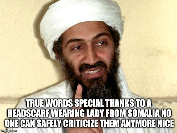 Osama bin Laden | TRUE WORDS SPECIAL THANKS TO A HEADSCARF WEARING LADY FROM SOMALIA NO ONE CAN SAFELY CRITICIZE THEM ANYMORE NICE | image tagged in osama bin laden | made w/ Imgflip meme maker
