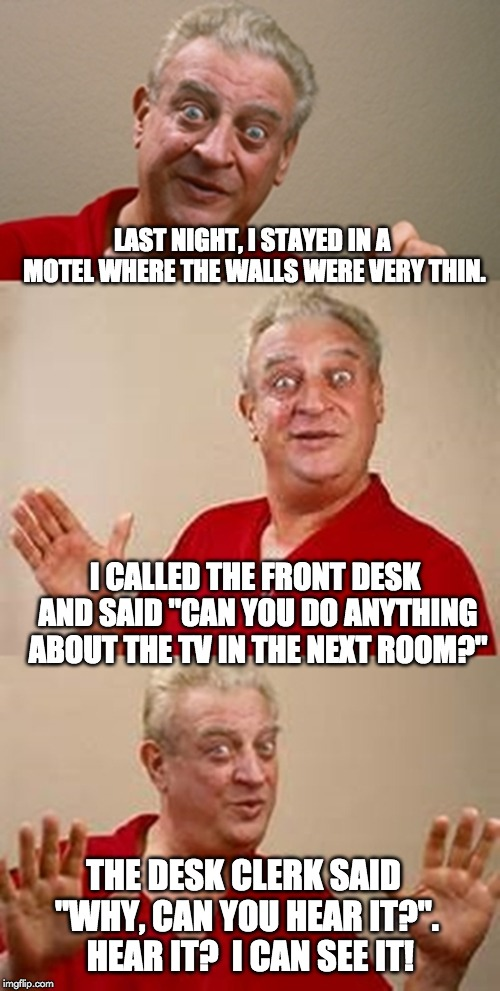 "bad pun Dangerfield  | LAST NIGHT, I STAYED IN A MOTEL WHERE THE WALLS WERE VERY THIN. I CALLED THE FRONT DESK AND SAID ""CAN YOU DO ANYTHING ABOUT THE TV IN THE NE 