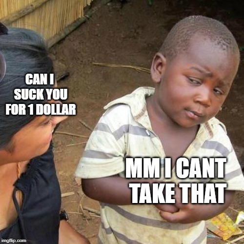 Third World Skeptical Kid Meme | CAN I SUCK YOU FOR 1 DOLLAR MM I CANT TAKE THAT | image tagged in memes,third world skeptical kid | made w/ Imgflip meme maker
