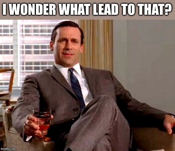 Don Draper | I WONDER WHAT LEAD TO THAT? | image tagged in don draper | made w/ Imgflip meme maker