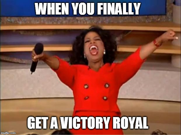 Oprah You Get A Meme |  WHEN YOU FINALLY; GET A VICTORY ROYAL | image tagged in memes,oprah you get a | made w/ Imgflip meme maker