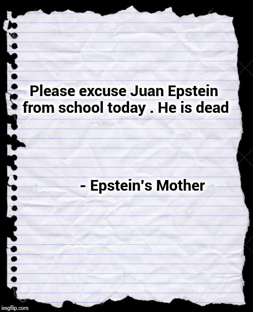 Old Notebook Paper | Please excuse Juan Epstein from school today . He is dead - Epstein's Mother | image tagged in old notebook paper | made w/ Imgflip meme maker
