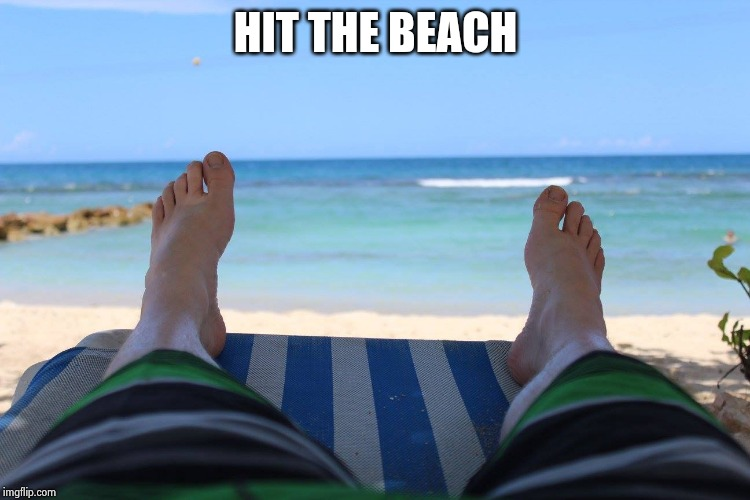 Feet on the beach | HIT THE BEACH | image tagged in feet on the beach | made w/ Imgflip meme maker