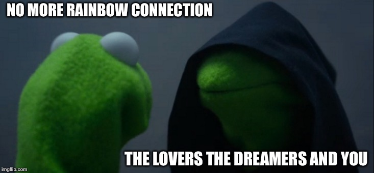 Evil Kermit | NO MORE RAINBOW CONNECTION THE LOVERS THE DREAMERS AND YOU | image tagged in memes,evil kermit | made w/ Imgflip meme maker