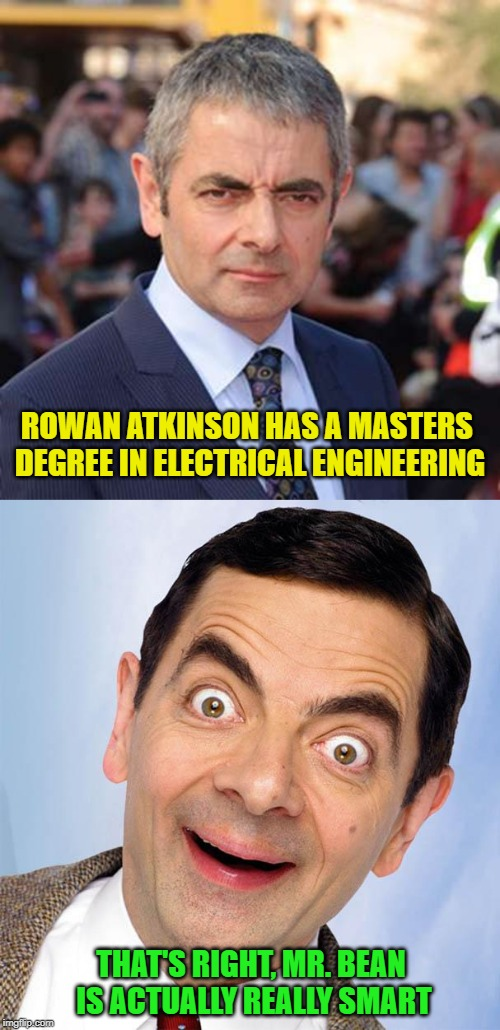 Not bad for a guy that made his career off of acting like he had the IQ of a soap dish |  ROWAN ATKINSON HAS A MASTERS DEGREE IN ELECTRICAL ENGINEERING; THAT'S RIGHT, MR. BEAN IS ACTUALLY REALLY SMART | image tagged in mr bean excited,smart guy,mr bean | made w/ Imgflip meme maker