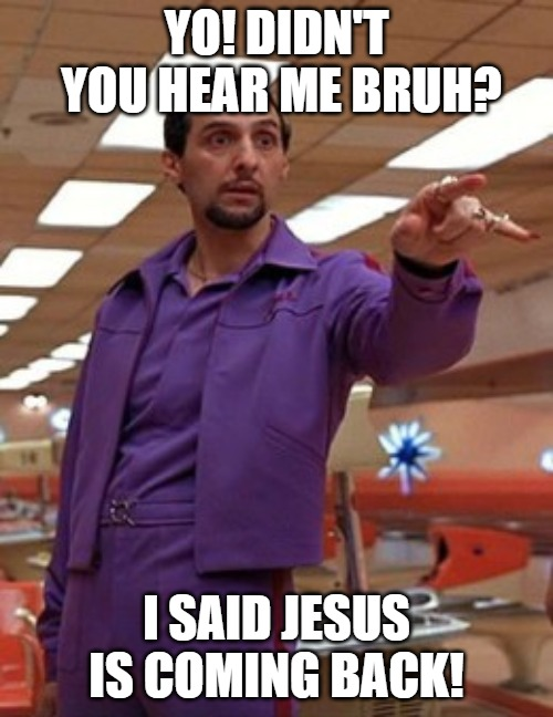 YO! DIDN'T YOU HEAR ME BRUH? I SAID JESUS IS COMING BACK! | image tagged in jesus quintana big lebowski bowling | made w/ Imgflip meme maker