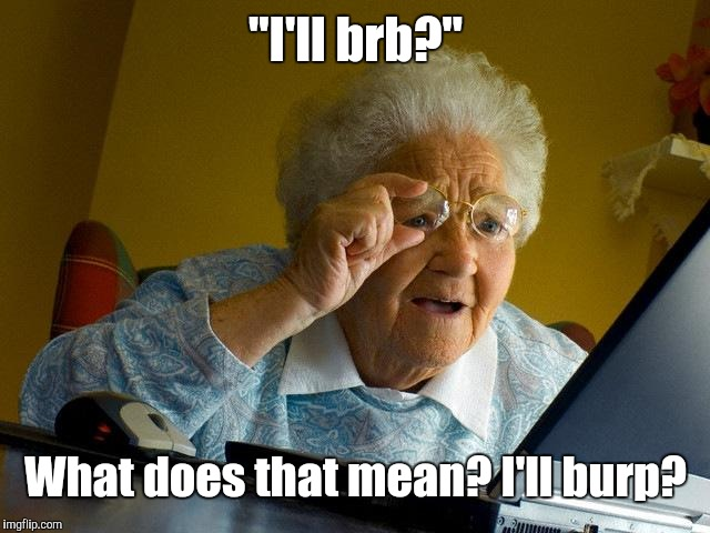 "Grandma Finds The Internet Meme | ""I'll brb?"" What does that mean? I'll burp? 