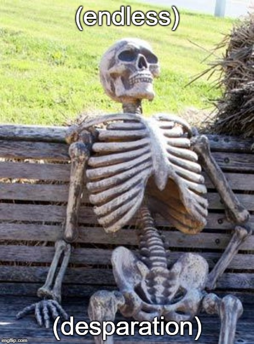Waiting Skeleton Meme | (endless) (desparation) | image tagged in memes,waiting skeleton | made w/ Imgflip meme maker