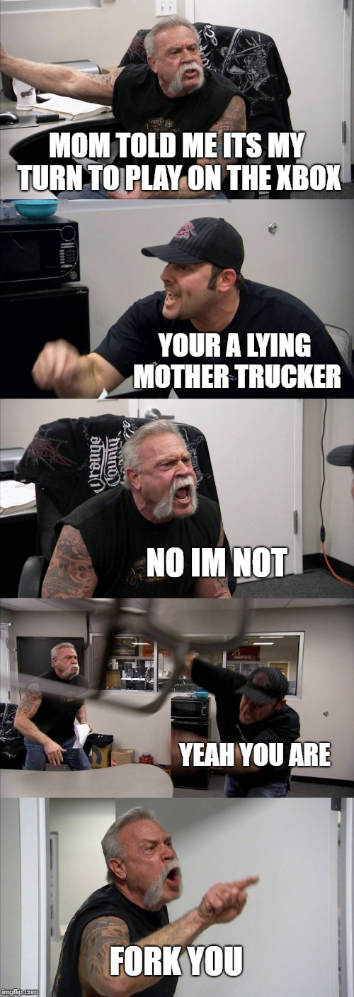 American Chopper Argument Meme | MOM TOLD ME ITS MY TURN TO PLAY ON THE XBOX YOUR A LYING MOTHER TRUCKER NO IM NOT YEAH YOU ARE FORK YOU | image tagged in memes,american chopper argument | made w/ Imgflip meme maker