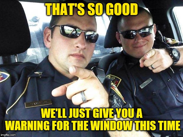 Cops | THAT'S SO GOOD WE'LL JUST GIVE YOU A WARNING FOR THE WINDOW THIS TIME | image tagged in cops | made w/ Imgflip meme maker