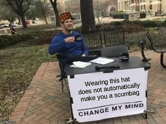 Change My Mind Meme | Wearing this hat does not automatically make you a scumbag | image tagged in memes,change my mind | made w/ Imgflip meme maker