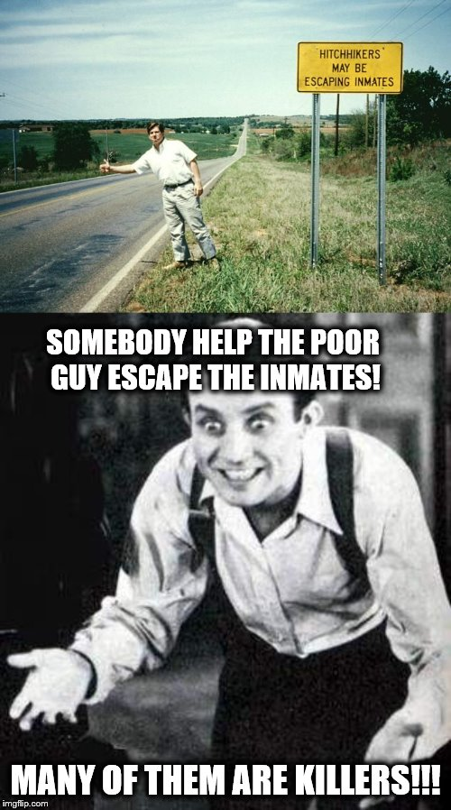 I'll definitely stop to help next time. | SOMEBODY HELP THE POOR GUY ESCAPE THE INMATES! MANY OF THEM ARE KILLERS!!! | image tagged in dwight frye what the hell,hitchhiker,signs,memes | made w/ Imgflip meme maker