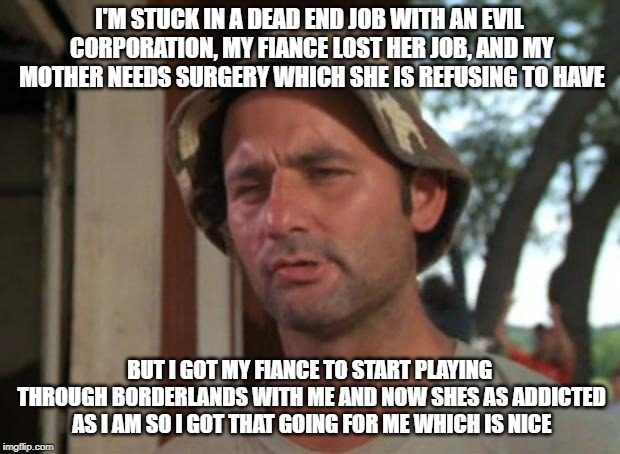 So I Got That Goin For Me Which Is Nice | I'M STUCK IN A DEAD END JOB WITH AN EVIL CORPORATION, MY FIANCE LOST HER JOB, AND MY MOTHER NEEDS SURGERY WHICH SHE IS REFUSING TO HAVE BUT  | image tagged in memes,so i got that goin for me which is nice,AdviceAnimals | made w/ Imgflip meme maker