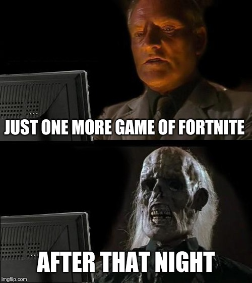 Ill Just Wait Here | JUST ONE MORE GAME OF FORTNITE AFTER THAT NIGHT | image tagged in memes,ill just wait here | made w/ Imgflip meme maker